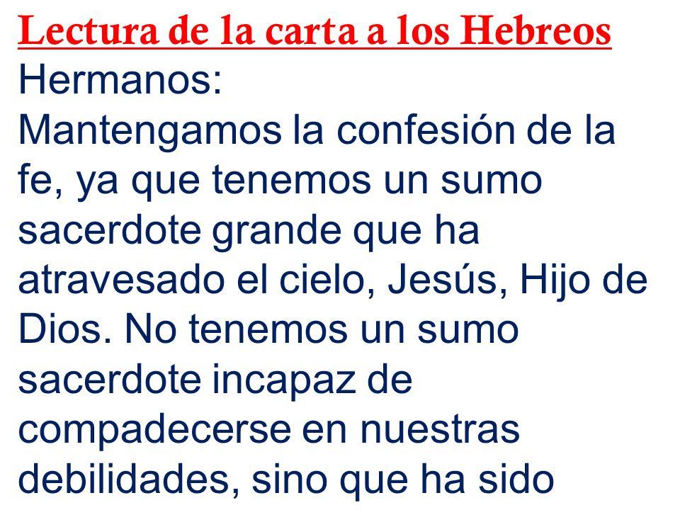 Lectura de la carta a los Hebreos Hermanos: Mantengamos la confesión de la fe, ya que tenemos un sumo sacerdote grande que ha atravesado el cielo, Jes