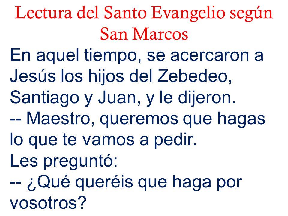 Lectura del Santo Evangelio según San Marcos En aquel tiempo, se acercaron a Jesús los hijos del Zebedeo, Santiago y Juan, y le dijeron. -- Maestro, q