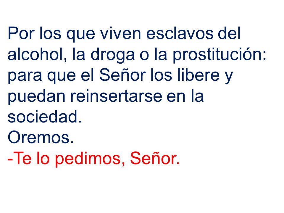Por los que viven esclavos del alcohol, la droga o la prostitución: para que el Señor los libere y puedan reinsertarse en la sociedad. Oremos. -Te lo