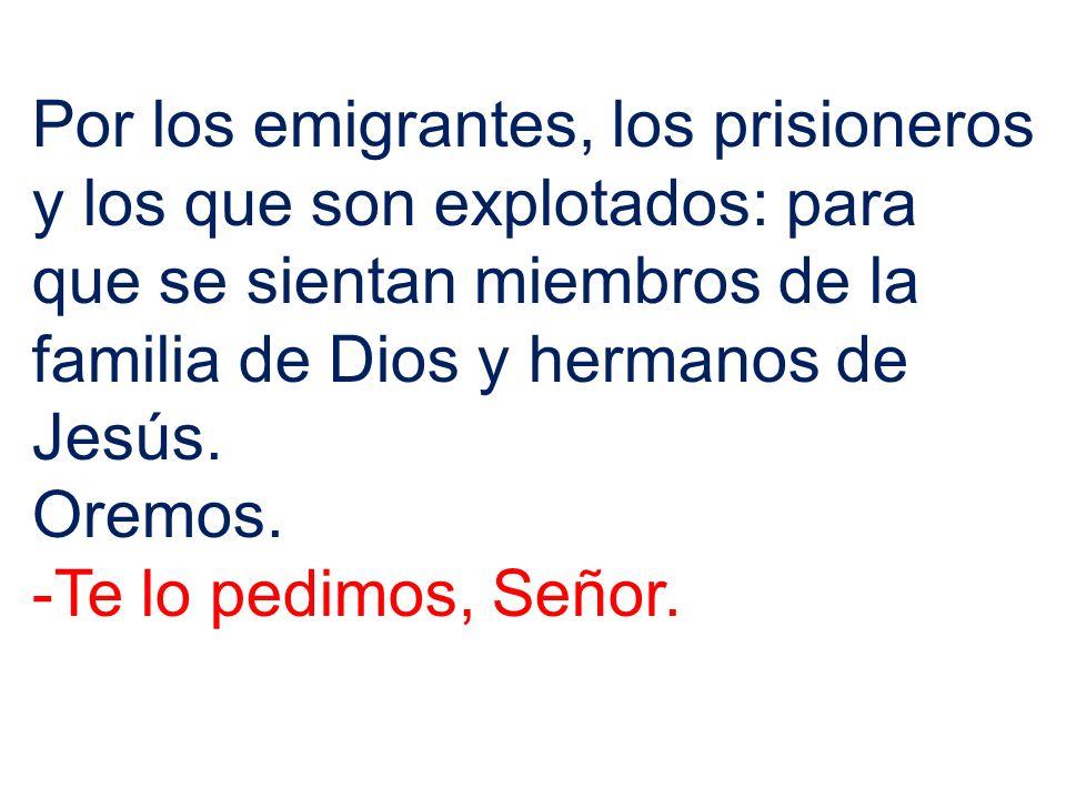Por los emigrantes, los prisioneros y los que son explotados: para que se sientan miembros de la familia de Dios y hermanos de Jesús. Oremos. -Te lo p