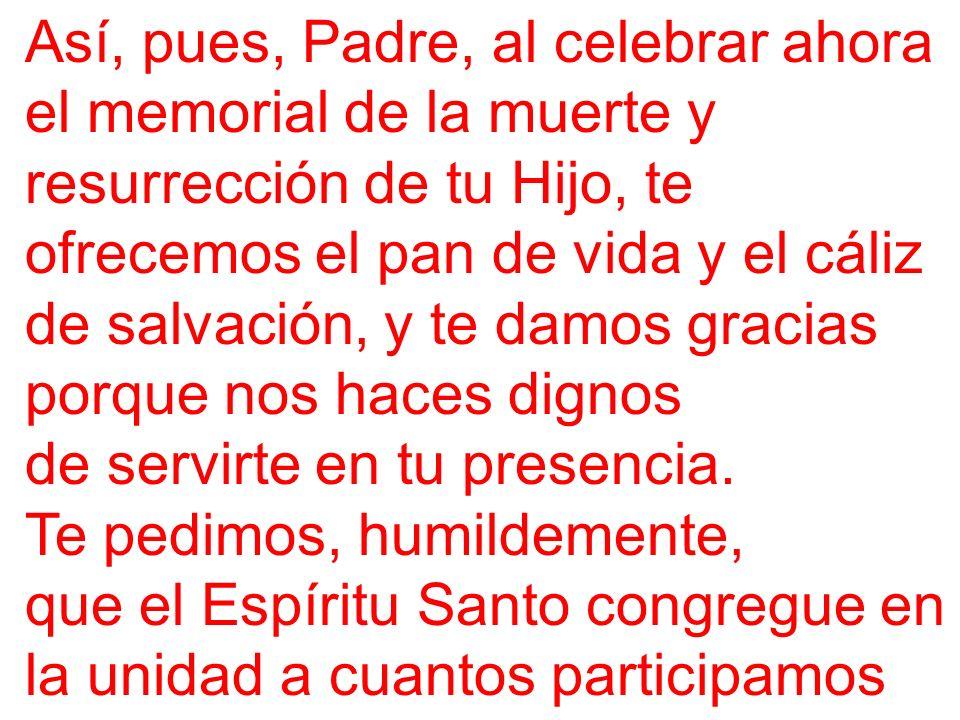 Así, pues, Padre, al celebrar ahora el memorial de la muerte y resurrección de tu Hijo, te ofrecemos el pan de vida y el cáliz de salvación, y te damo