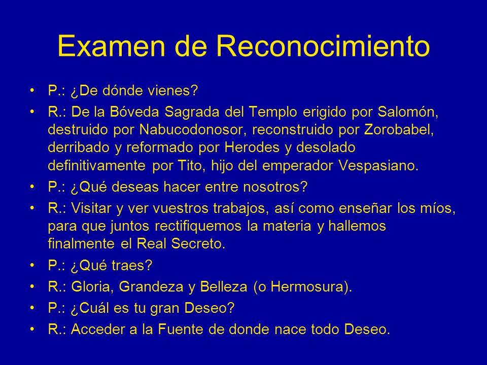 Examen de Reconocimiento P.: ¿De dónde vienes? R.: De la Bóveda Sagrada del Templo erigido por Salomón, destruido por Nabucodonosor, reconstruido por