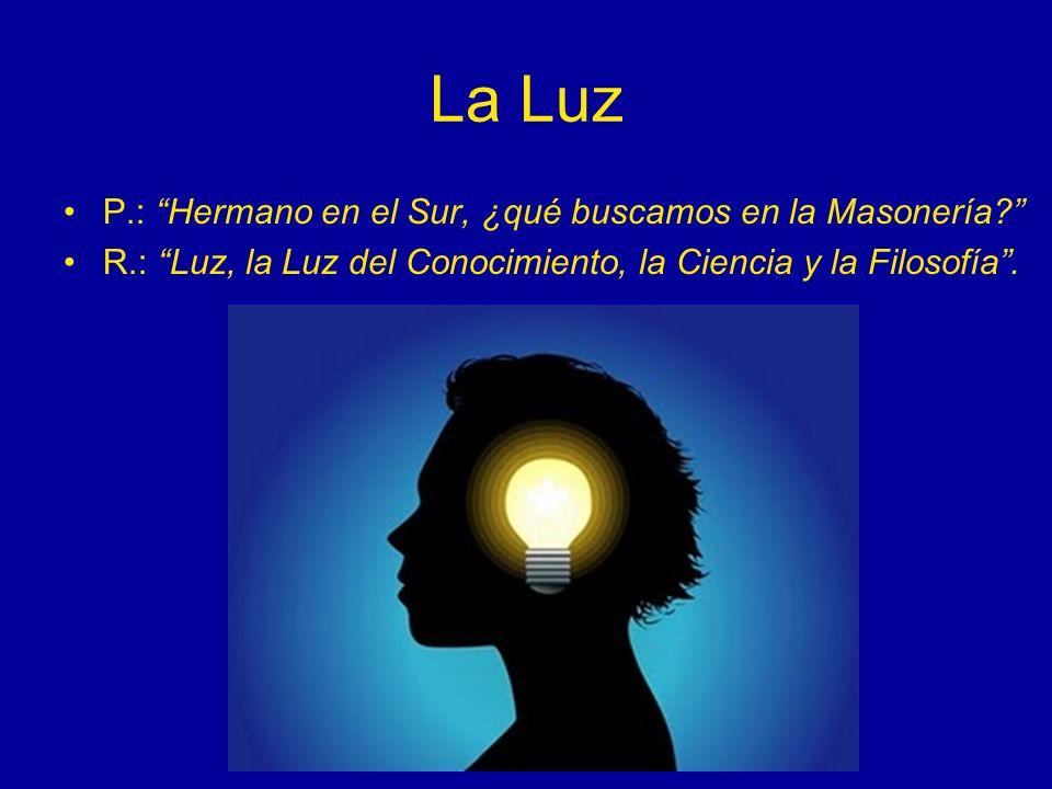 La Luz P.: Hermano en el Sur, ¿qué buscamos en la Masonería? R.: Luz, la Luz del Conocimiento, la Ciencia y la Filosofía.