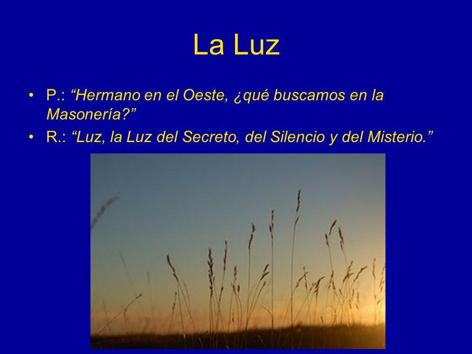 La Luz P.: Hermano en el Oeste, ¿qué buscamos en la Masonería? R.: Luz, la Luz del Secreto, del Silencio y del Misterio.