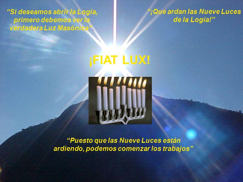 Si deseamos abrir la Logia, primero debemos ver la verdadera Luz Masónica. ¡Que ardan las Nueve Luces de la Logia! ¡FIAT LUX! Puesto que las Nueve Luc