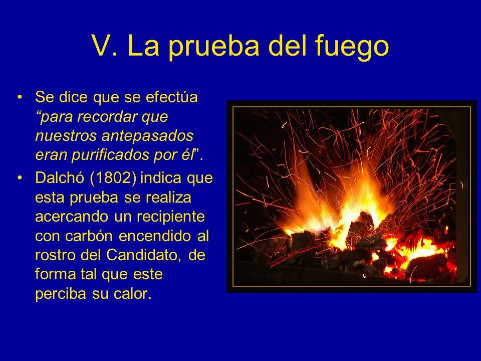 V. La prueba del fuego Se dice que se efectúa para recordar que nuestros antepasados eran purificados por él. Dalchó (1802) indica que esta prueba se