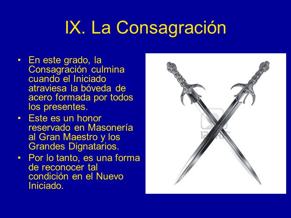 IX. La Consagración En este grado, la Consagración culmina cuando el Iniciado atraviesa la bóveda de acero formada por todos los presentes. Este es un