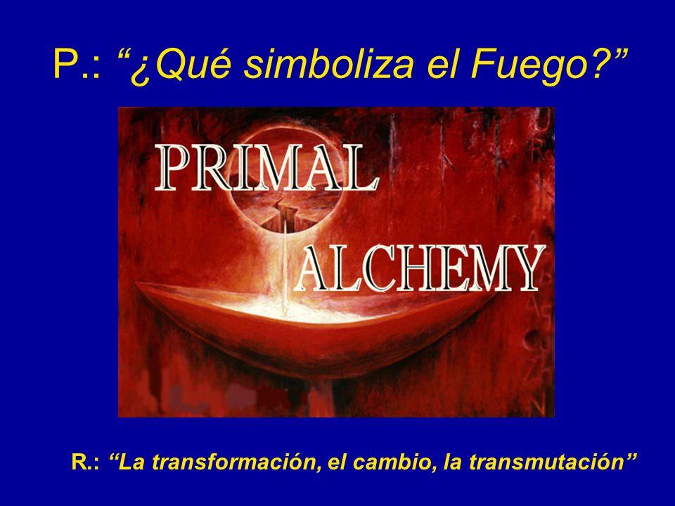 P.: ¿Qué simboliza el Fuego? R.: La transformación, el cambio, la transmutación