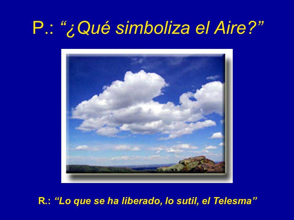 P.: ¿Qué simboliza el Aire? R.: Lo que se ha liberado, lo sutil, el Telesma