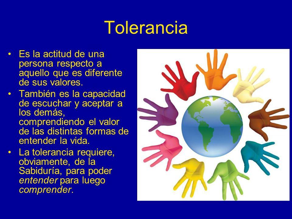 Tolerancia Es la actitud de una persona respecto a aquello que es diferente de sus valores. También es la capacidad de escuchar y aceptar a los demás,