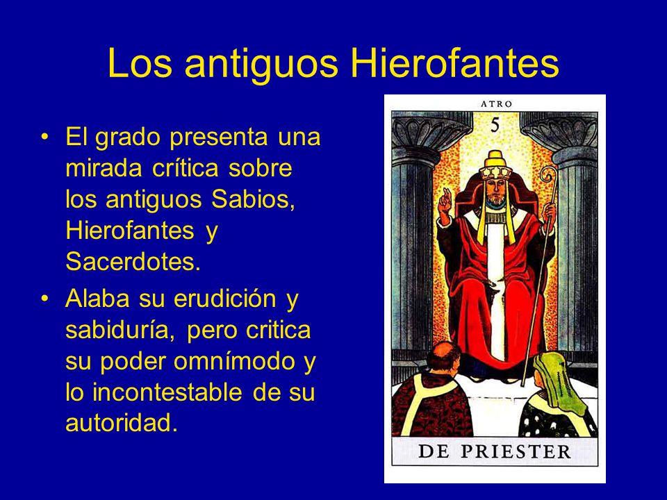 Los antiguos Hierofantes El grado presenta una mirada crítica sobre los antiguos Sabios, Hierofantes y Sacerdotes. Alaba su erudición y sabiduría, per