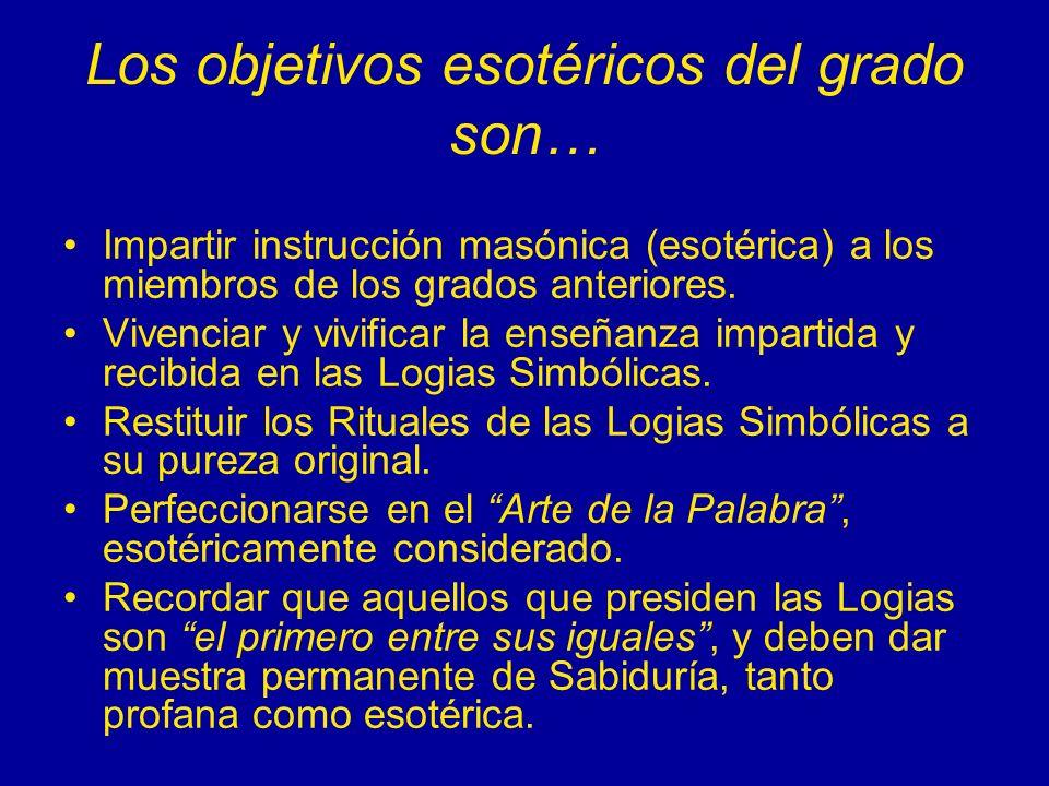 Los objetivos esotéricos del grado son… Impartir instrucción masónica (esotérica) a los miembros de los grados anteriores. Vivenciar y vivificar la en