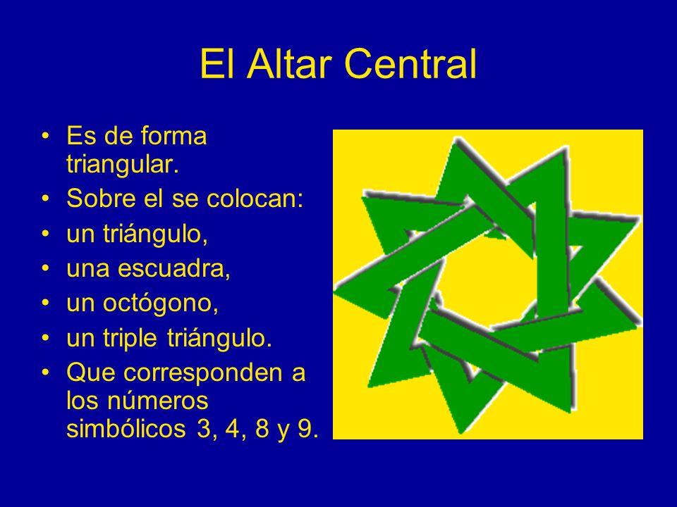 El Altar Central Es de forma triangular. Sobre el se colocan: un triángulo, una escuadra, un octógono, un triple triángulo. Que corresponden a los núm