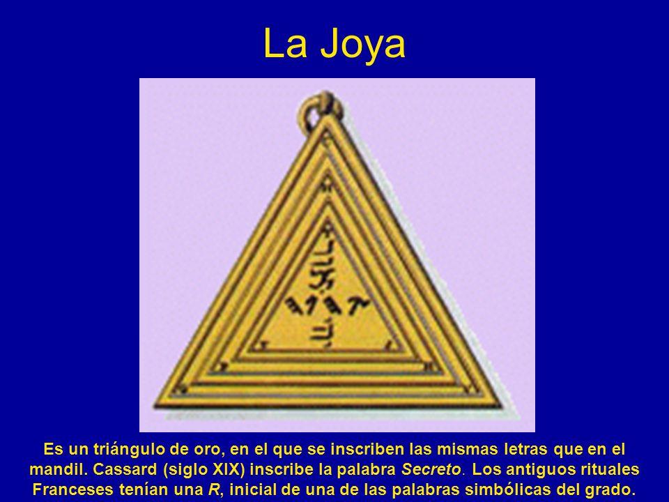 La Joya Es un triángulo de oro, en el que se inscriben las mismas letras que en el mandil. Cassard (siglo XIX) inscribe la palabra Secreto. Los antigu
