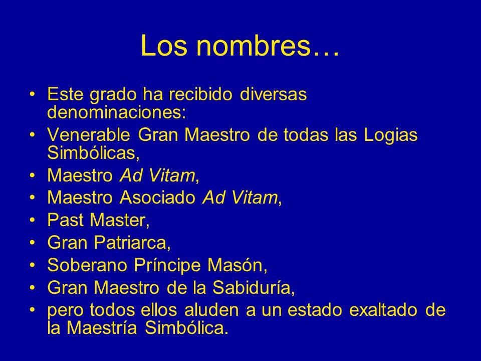 Los nombres… Este grado ha recibido diversas denominaciones: Venerable Gran Maestro de todas las Logias Simbólicas, Maestro Ad Vitam, Maestro Asociado