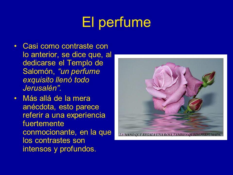 El perfume Casi como contraste con lo anterior, se dice que, al dedicarse el Templo de Salomón, un perfume exquisito llenó todo Jerusalén. Más allá de