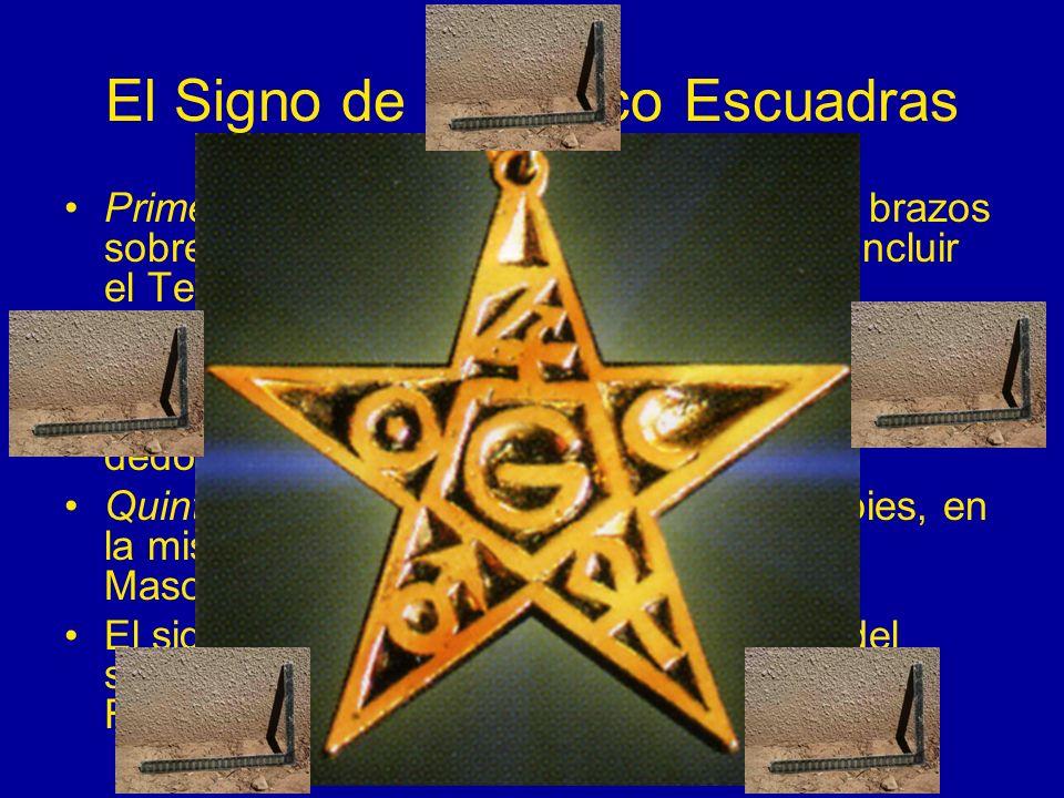 El Signo de las Cinco Escuadras Primera y segunda escuadras: cruzar los brazos sobre el pecho, como hizo Salomón al concluir el Templo, colocando el d