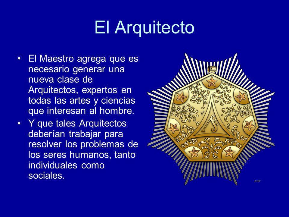 El Arquitecto El Maestro agrega que es necesario generar una nueva clase de Arquitectos, expertos en todas las artes y ciencias que interesan al hombr