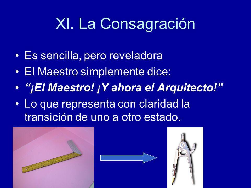 XI. La Consagración Es sencilla, pero reveladora El Maestro simplemente dice: ¡El Maestro! ¡Y ahora el Arquitecto! Lo que representa con claridad la t