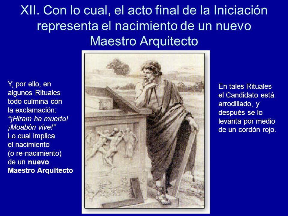 XII. Con lo cual, el acto final de la Iniciación representa el nacimiento de un nuevo Maestro Arquitecto Y, por ello, en algunos Rituales todo culmina