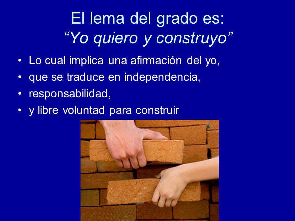 El lema del grado es: Yo quiero y construyo Lo cual implica una afirmación del yo, que se traduce en independencia, responsabilidad, y libre voluntad