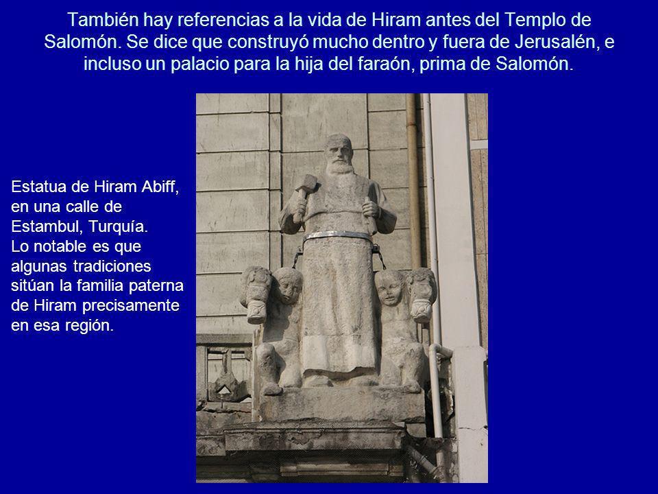 También hay referencias a la vida de Hiram antes del Templo de Salomón. Se dice que construyó mucho dentro y fuera de Jerusalén, e incluso un palacio