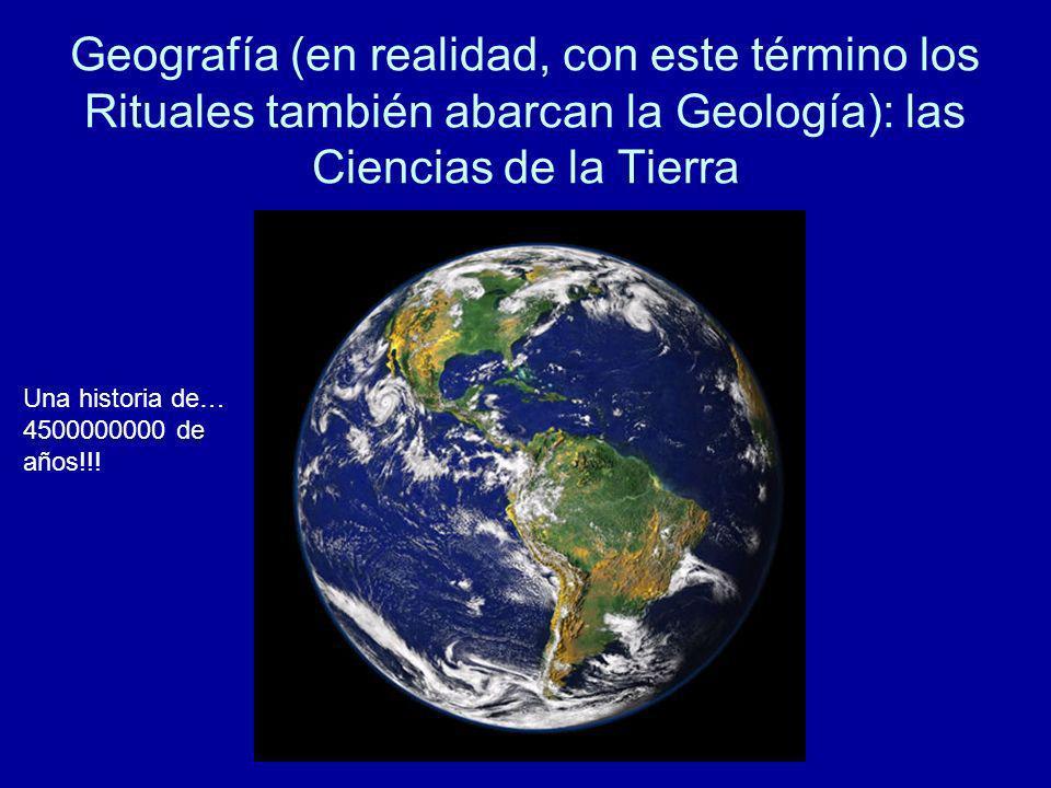 Geografía (en realidad, con este término los Rituales también abarcan la Geología): las Ciencias de la Tierra Una historia de… 4500000000 de años!!!