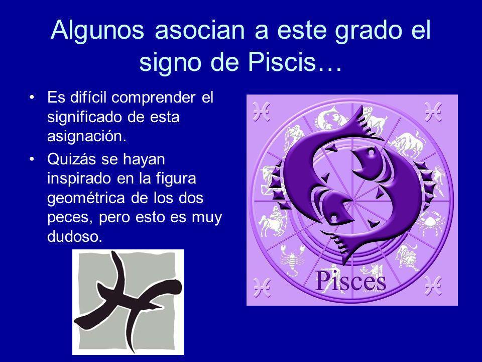 Algunos asocian a este grado el signo de Piscis… Es difícil comprender el significado de esta asignación. Quizás se hayan inspirado en la figura geomé