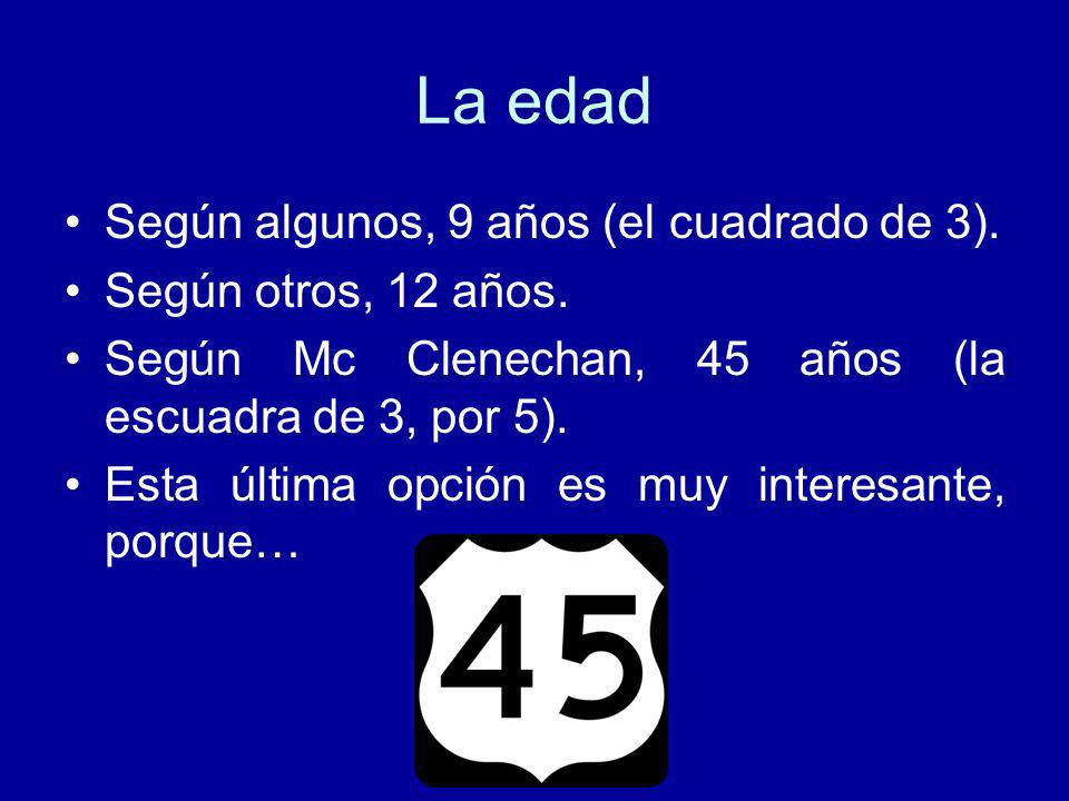 La edad Según algunos, 9 años (el cuadrado de 3). Según otros, 12 años. Según Mc Clenechan, 45 años (la escuadra de 3, por 5). Esta última opción es m
