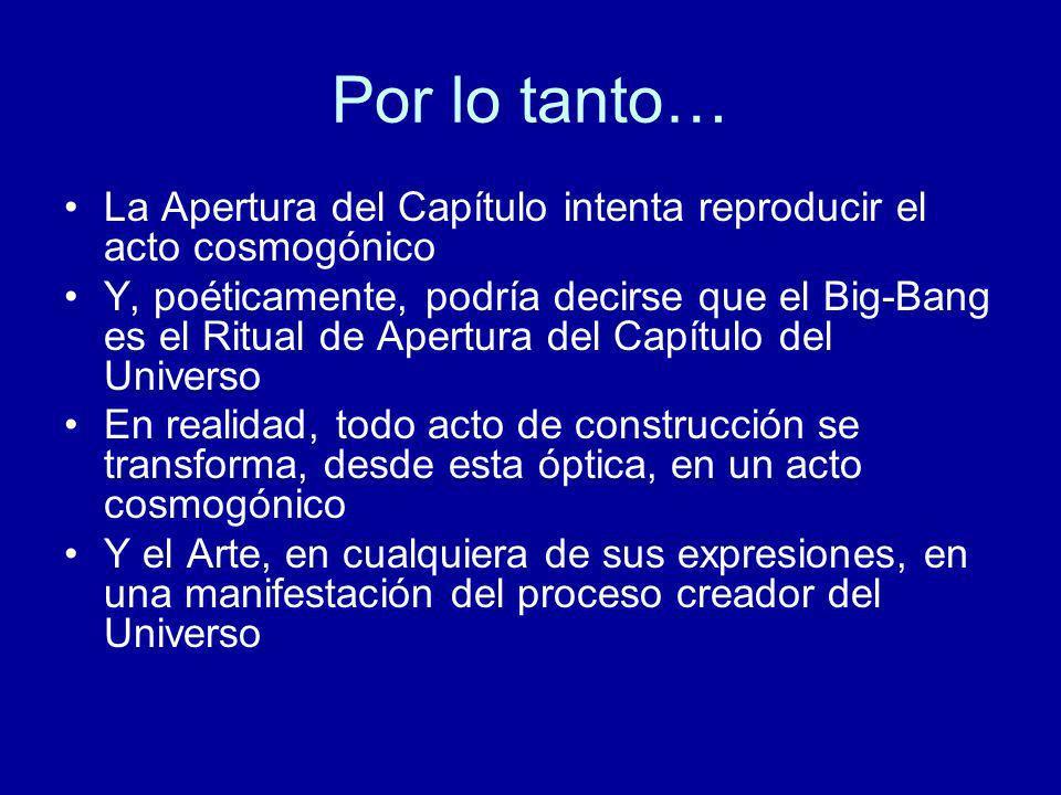 Por lo tanto… La Apertura del Capítulo intenta reproducir el acto cosmogónico Y, poéticamente, podría decirse que el Big-Bang es el Ritual de Apertura