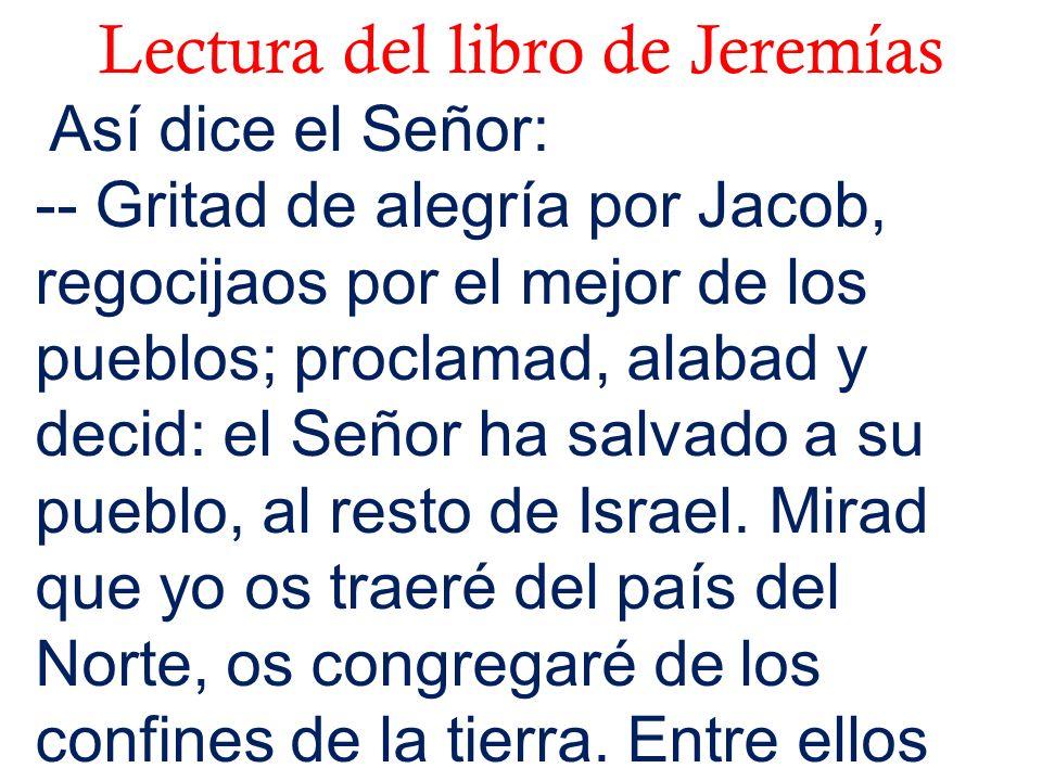 Lectura del libro de Jeremías Así dice el Señor: -- Gritad de alegría por Jacob, regocijaos por el mejor de los pueblos; proclamad, alabad y decid: el
