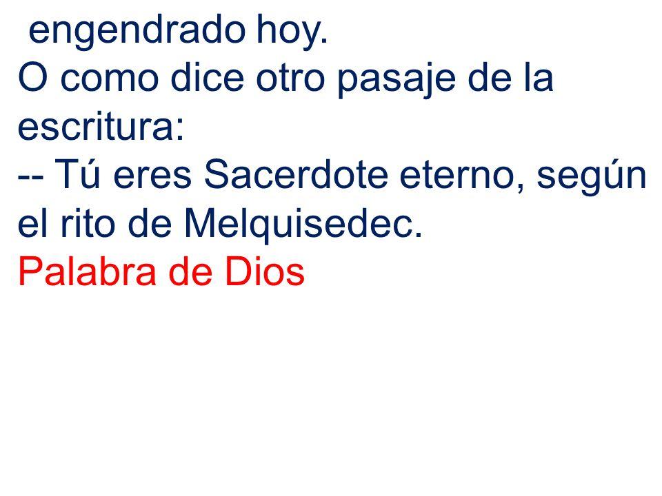engendrado hoy. O como dice otro pasaje de la escritura: -- Tú eres Sacerdote eterno, según el rito de Melquisedec. Palabra de Dios