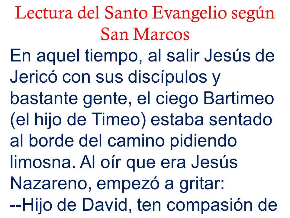 Lectura del Santo Evangelio según San Marcos En aquel tiempo, al salir Jesús de Jericó con sus discípulos y bastante gente, el ciego Bartimeo (el hijo