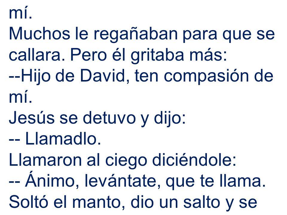 mí. Muchos le regañaban para que se callara. Pero él gritaba más: --Hijo de David, ten compasión de mí. Jesús se detuvo y dijo: -- Llamadlo. Llamaron