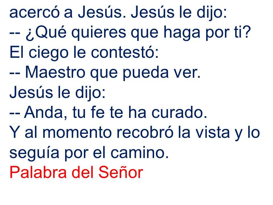 acercó a Jesús. Jesús le dijo: -- ¿Qué quieres que haga por ti? El ciego le contestó: -- Maestro que pueda ver. Jesús le dijo: -- Anda, tu fe te ha cu