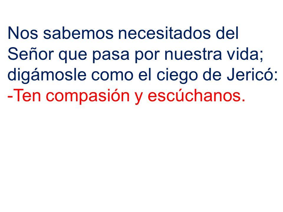 Nos sabemos necesitados del Señor que pasa por nuestra vida; digámosle como el ciego de Jericó: -Ten compasión y escúchanos.