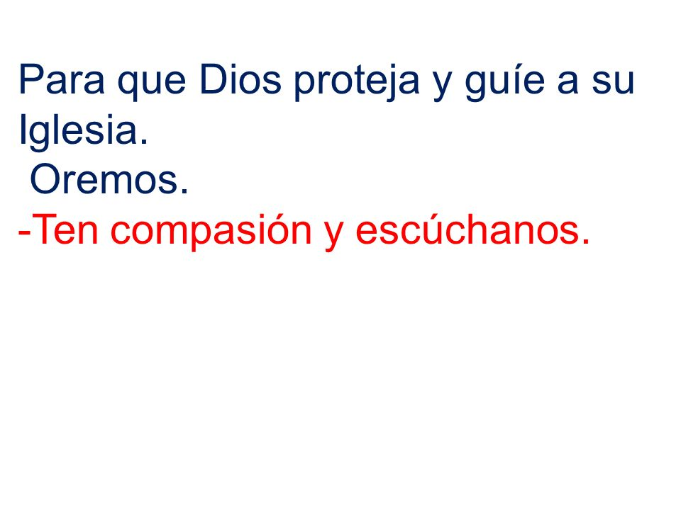 Para que Dios proteja y guíe a su Iglesia. Oremos. -Ten compasión y escúchanos.