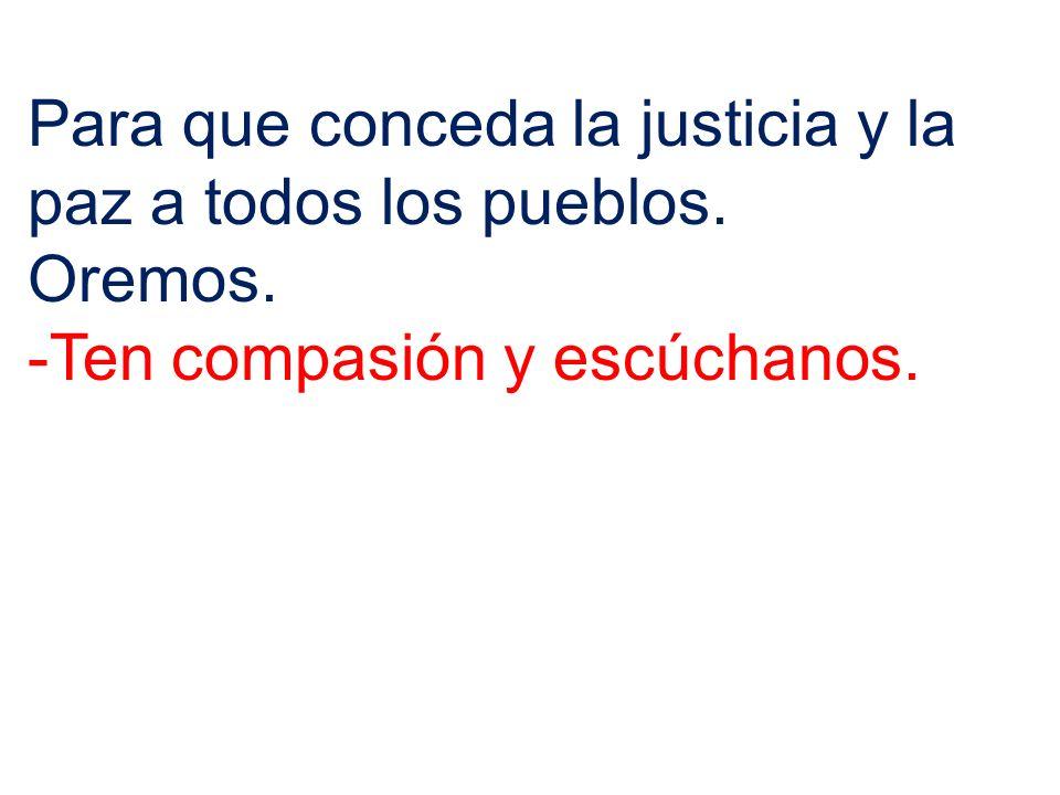 Para que conceda la justicia y la paz a todos los pueblos. Oremos. -Ten compasión y escúchanos.
