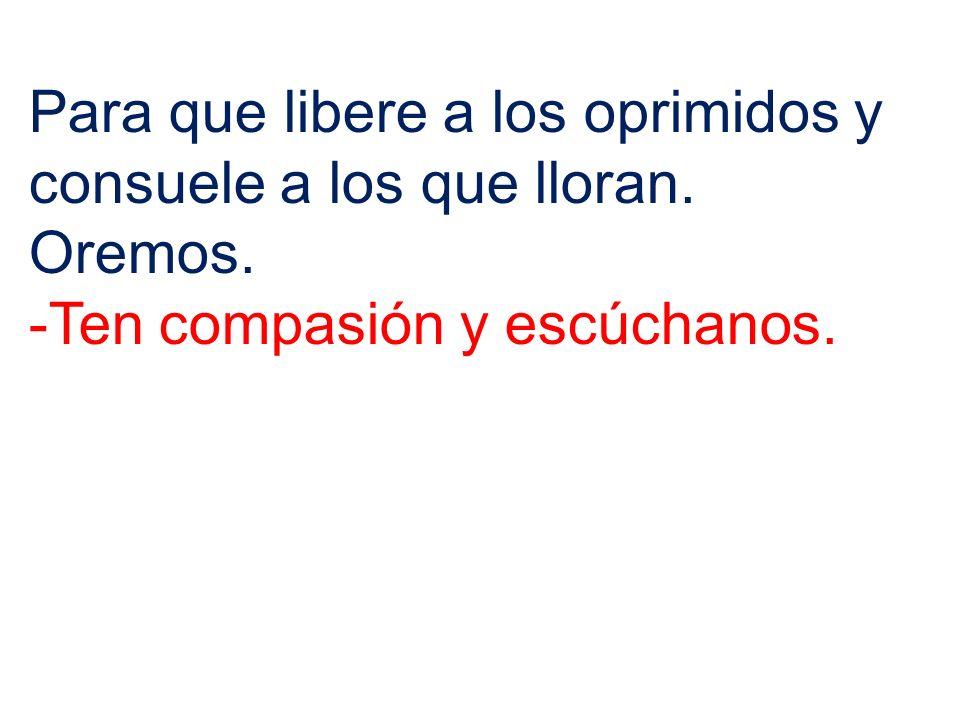 Para que libere a los oprimidos y consuele a los que lloran. Oremos. -Ten compasión y escúchanos.
