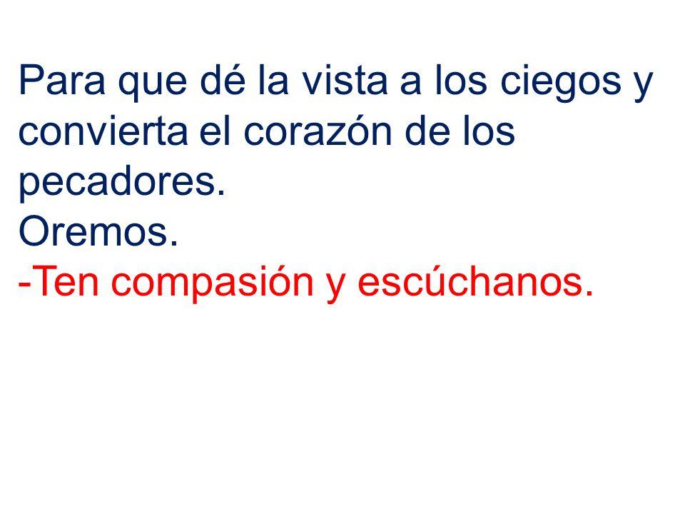Para que dé la vista a los ciegos y convierta el corazón de los pecadores. Oremos. -Ten compasión y escúchanos.