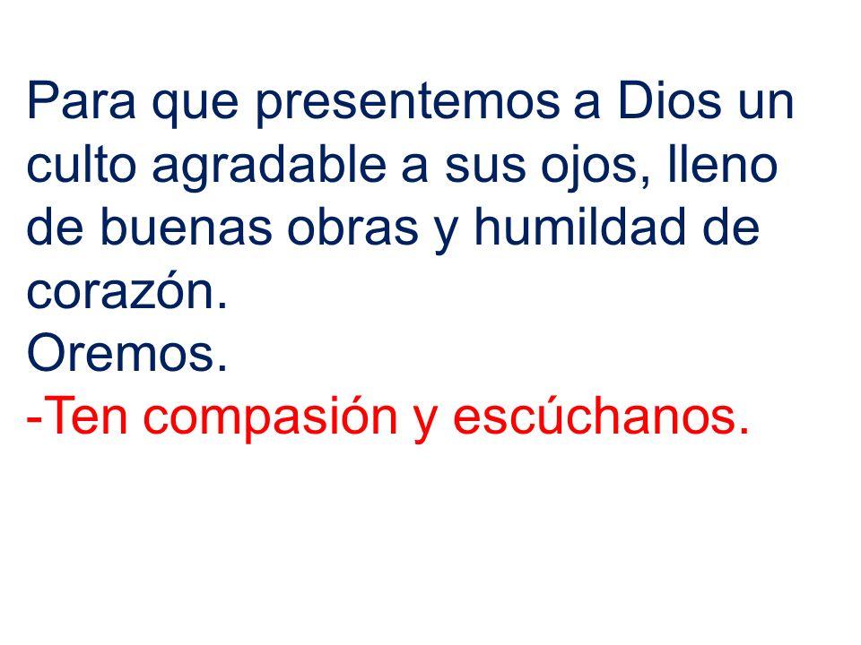 Para que presentemos a Dios un culto agradable a sus ojos, lleno de buenas obras y humildad de corazón. Oremos. -Ten compasión y escúchanos.