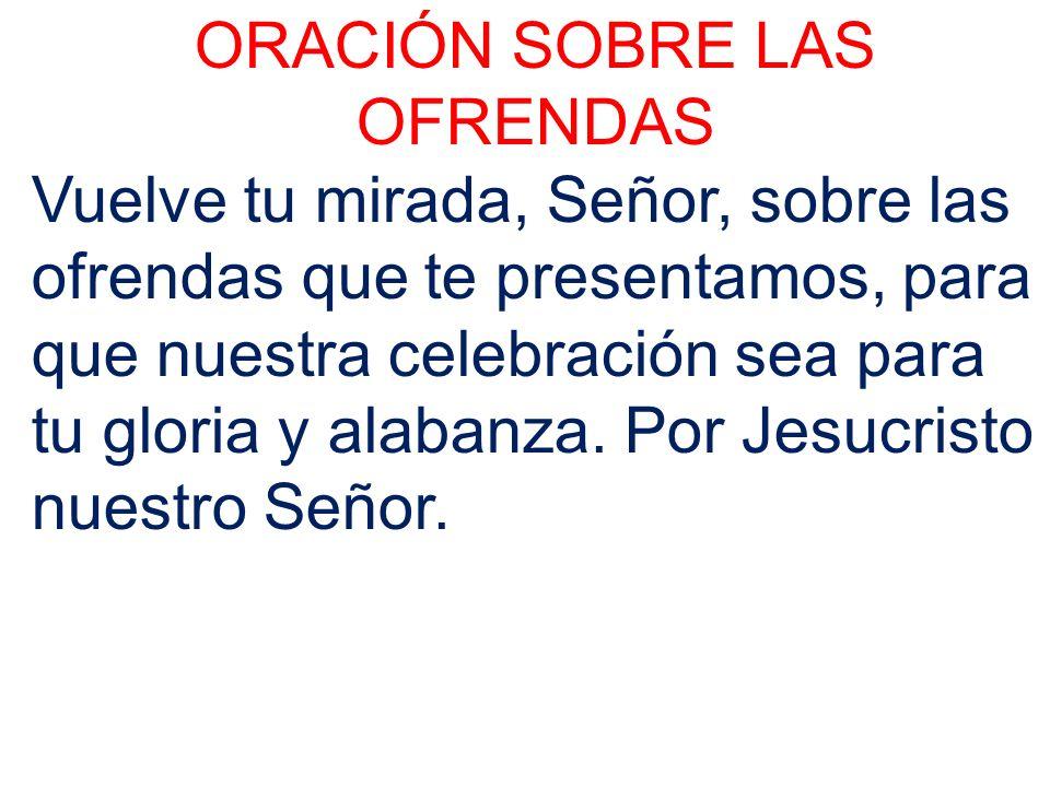 ORACIÓN SOBRE LAS OFRENDAS Vuelve tu mirada, Señor, sobre las ofrendas que te presentamos, para que nuestra celebración sea para tu gloria y alabanza.