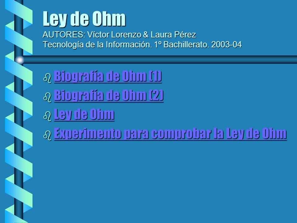 Ley de Ohm AUTORES: Víctor Lorenzo & Laura Pérez Tecnología de la Información. 1º Bachillerato. 2003-04 b Biografía de Ohm (1) Biografía de Ohm (1) Bi