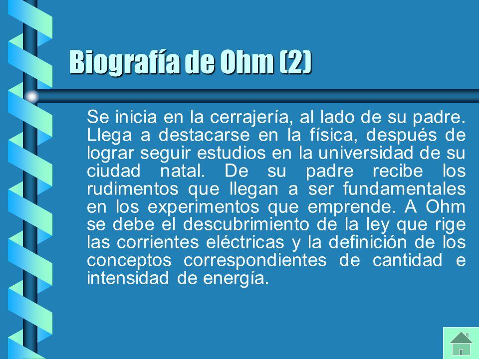 Biografía de Ohm (2) Se inicia en la cerrajería, al lado de su padre. Llega a destacarse en la física, después de lograr seguir estudios en la univers