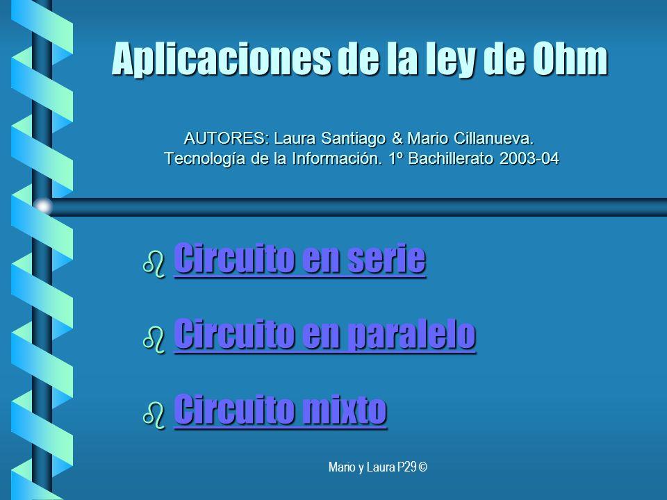 Mario y Laura P29 © Aplicaciones de la ley de Ohm AUTORES: Laura Santiago & Mario Cillanueva. Tecnología de la Información. 1º Bachillerato 2003-04 b