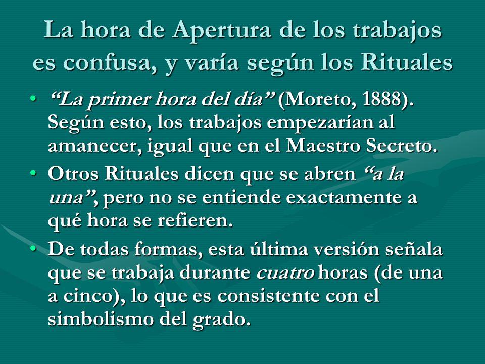 La hora de Apertura de los trabajos es confusa, y varía según los Rituales La primer hora del día (Moreto, 1888). Según esto, los trabajos empezarían