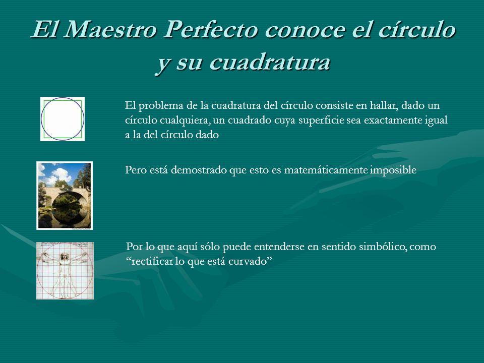 El Maestro Perfecto conoce el círculo y su cuadratura El problema de la cuadratura del círculo consiste en hallar, dado un círculo cualquiera, un cuad