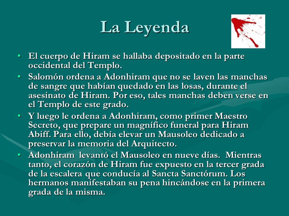 La Leyenda El cuerpo de Hiram se hallaba depositado en la parte occidental del Templo.El cuerpo de Hiram se hallaba depositado en la parte occidental
