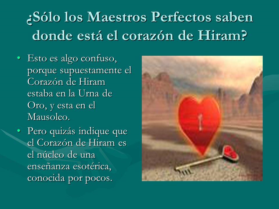 ¿Sólo los Maestros Perfectos saben donde está el corazón de Hiram? Esto es algo confuso, porque supuestamente el Corazón de Hiram estaba en la Urna de