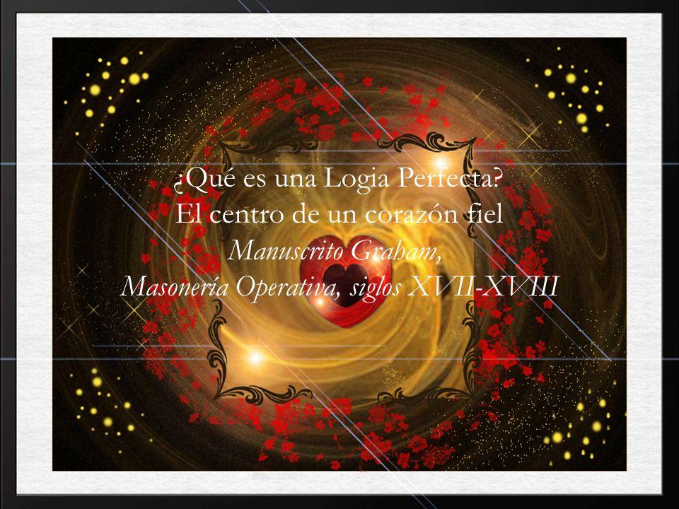 ¿Qué es una Logia Perfecta? El centro de un corazón fiel Manuscrito Graham, Masonería Operativa, siglos XVII-XVIII